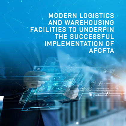 MODERN LOGISTICS AND WAREHOUSING FACILITIES TO UNDERPIN THE SUCCESSFUL IMPLEMENTATION OF AFCFTA
