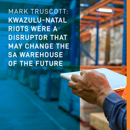 MARK TRUSCOTT: KWAZULU-NATAL RIOTS WERE A DISRUPTOR THAT MAY CHANGE THE SA WAREHOUSE OF THE FUTURE
